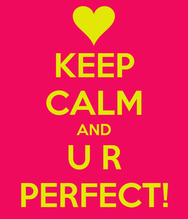 KEEP CALM AND U R PERFECT!