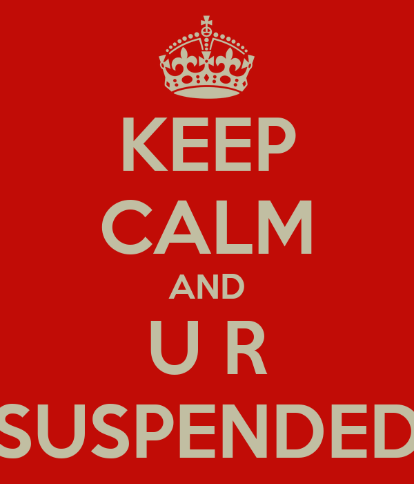 KEEP CALM AND U R SUSPENDED