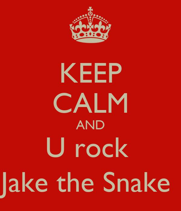 KEEP CALM AND U rock  Jake the Snake