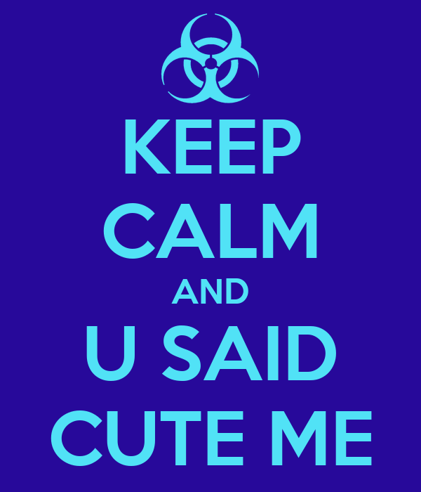 KEEP CALM AND U SAID CUTE ME