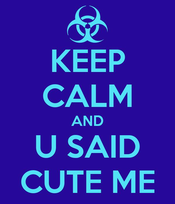 KEEP CALM AND U SAID CUTE ME