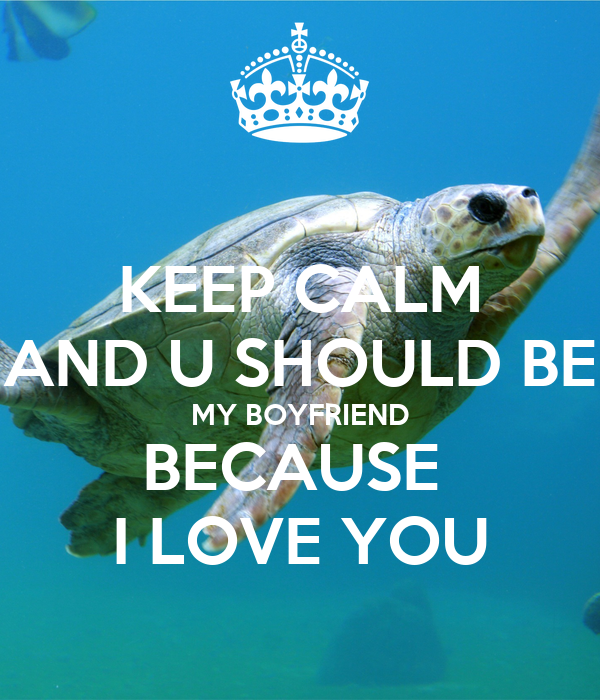 KEEP CALM AND U SHOULD BE MY BOYFRIEND BECAUSE  I LOVE YOU