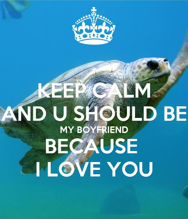 KEEP CALM AND U SHOULD BE MY BOYFRIEND BECAUSE  I LOVE YOU