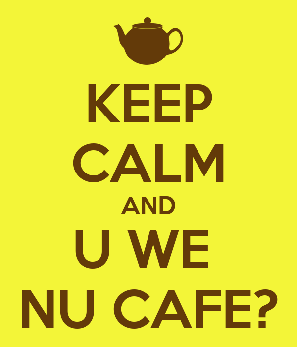 KEEP CALM AND U WE  NU CAFE?