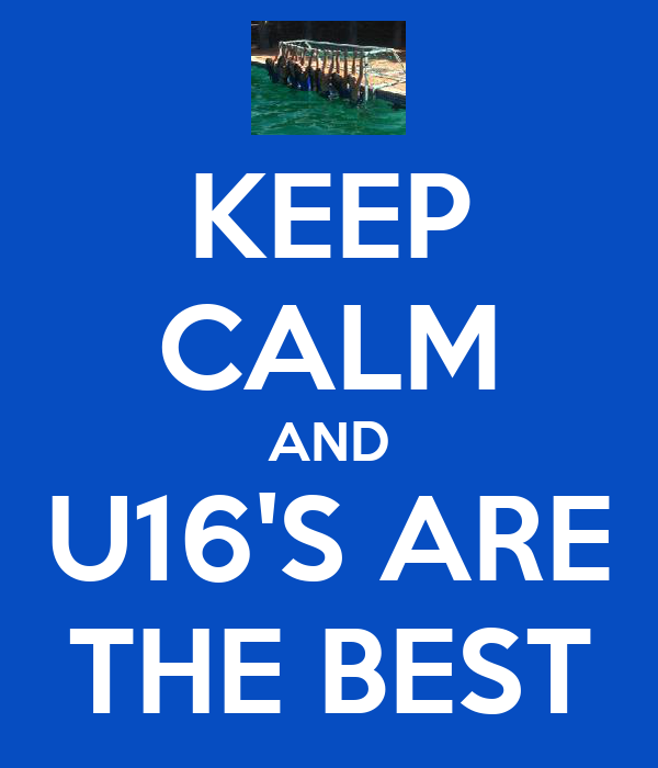 KEEP CALM AND U16'S ARE THE BEST