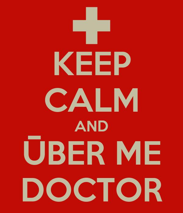 KEEP CALM AND ŪBER ME DOCTOR