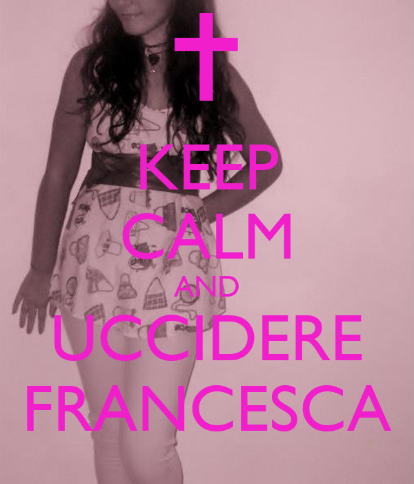 KEEP CALM AND UCCIDERE FRANCESCA