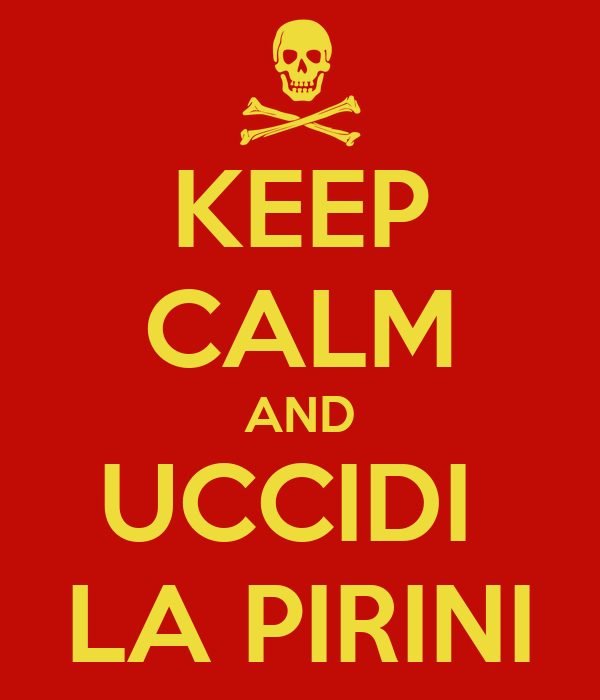 KEEP CALM AND UCCIDI  LA PIRINI