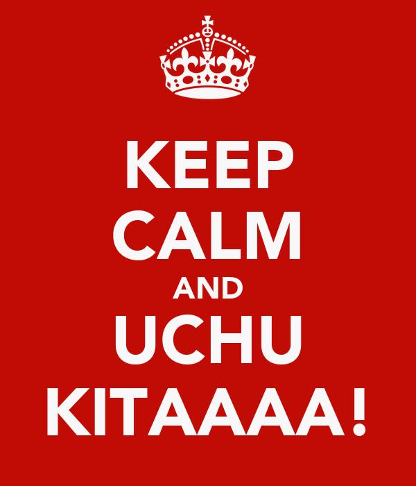 KEEP CALM AND UCHU KITAAAA!