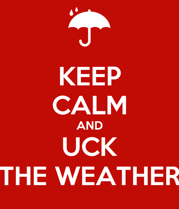 KEEP CALM AND UCK THE WEATHER