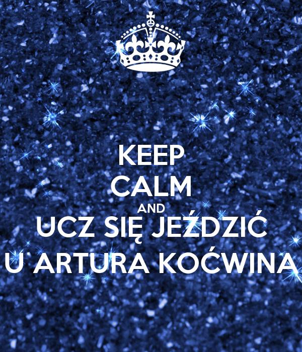 KEEP CALM AND UCZ SIĘ JEŹDZIĆ U ARTURA KOĆWINA