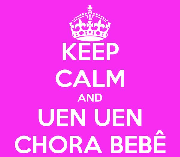 KEEP CALM AND UEN UEN CHORA BEBÊ