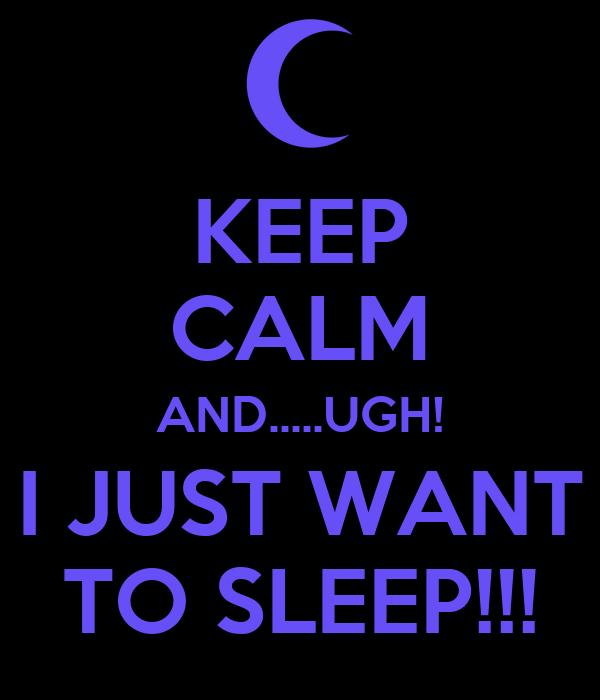 KEEP CALM AND.....UGH! I JUST WANT TO SLEEP!!!