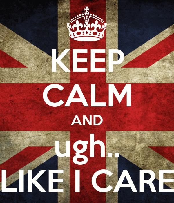 KEEP CALM AND ugh.. LIKE I CARE