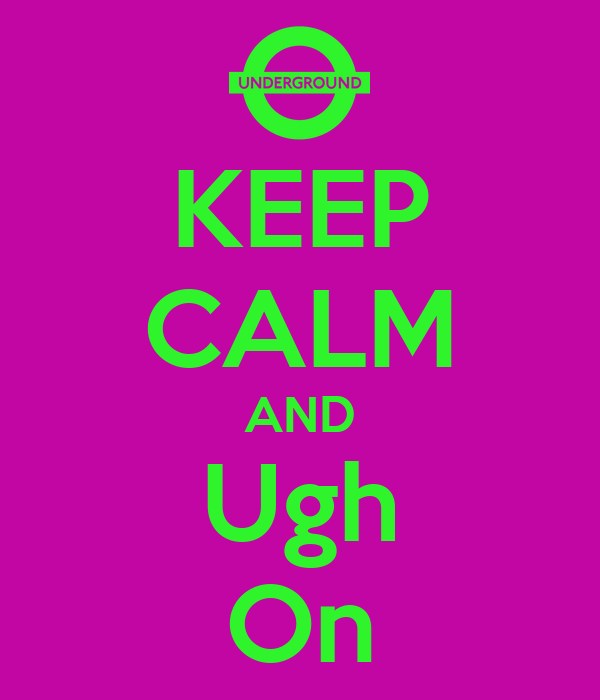 KEEP CALM AND Ugh On