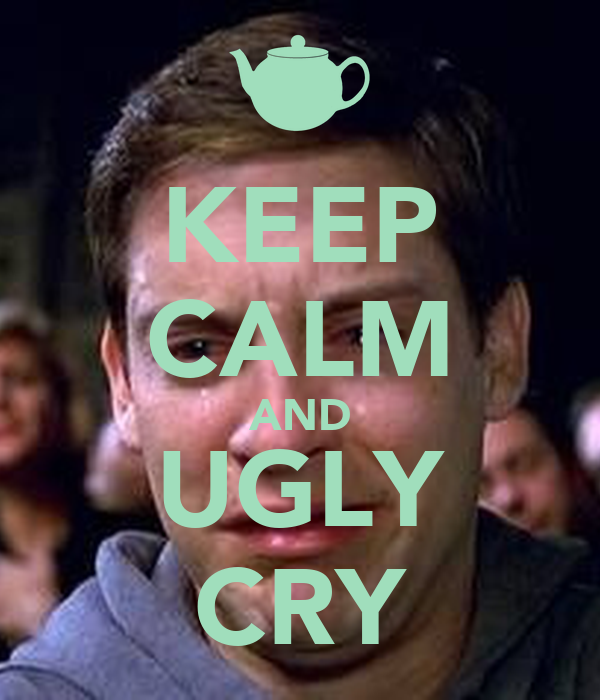 KEEP CALM AND UGLY CRY