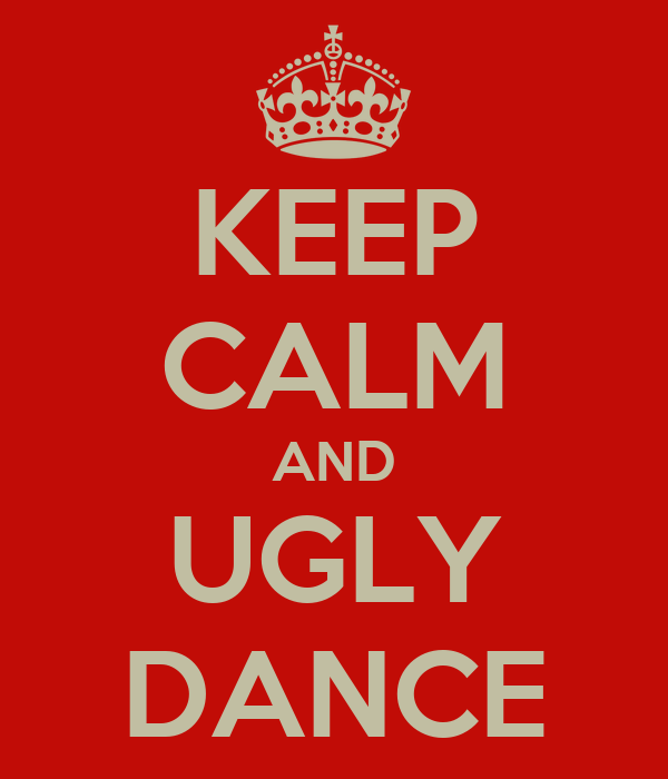 KEEP CALM AND UGLY DANCE