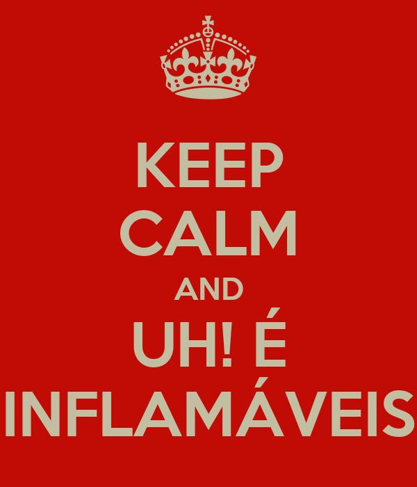 KEEP CALM AND UH! É INFLAMÁVEIS