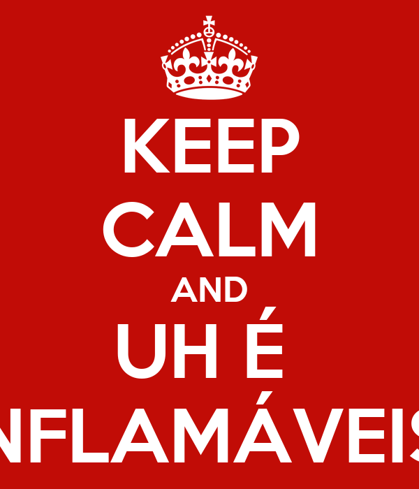 KEEP CALM AND UH É  INFLAMÁVEIS!
