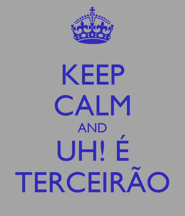 KEEP CALM AND UH! É TERCEIRÃO