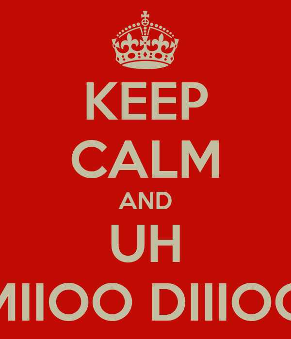 KEEP CALM AND UH MIIOO DIIIOO