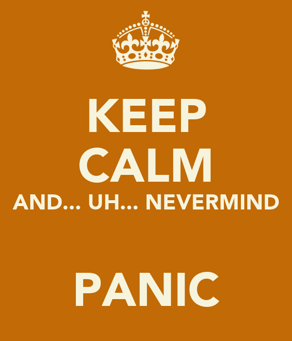 KEEP CALM AND... UH... NEVERMIND  PANIC