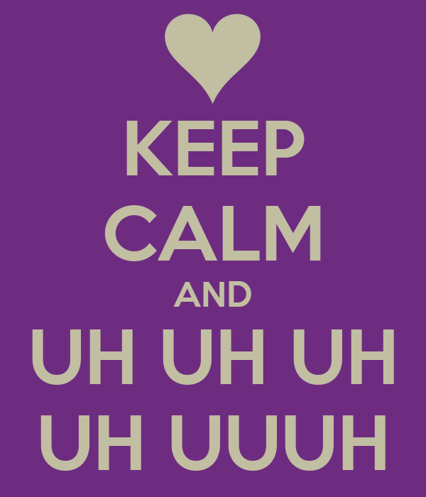 KEEP CALM AND UH UH UH UH UUUH