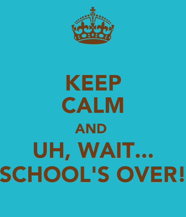KEEP CALM AND  UH, WAIT... SCHOOL'S OVER!
