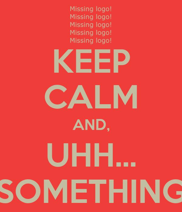 KEEP CALM AND, UHH... SOMETHING