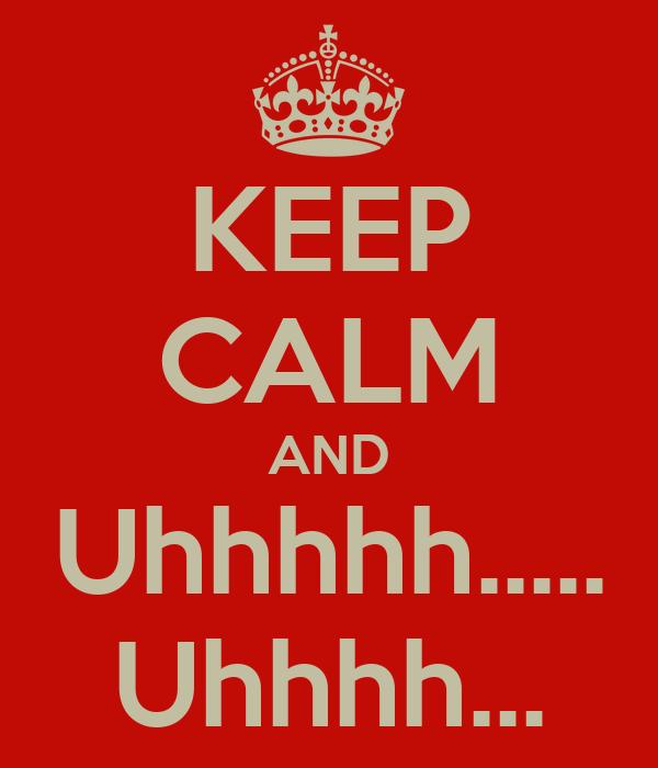 KEEP CALM AND Uhhhhh..... Uhhhh...