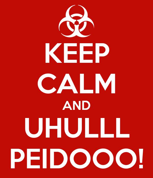 KEEP CALM AND UHULLL PEIDOOO!