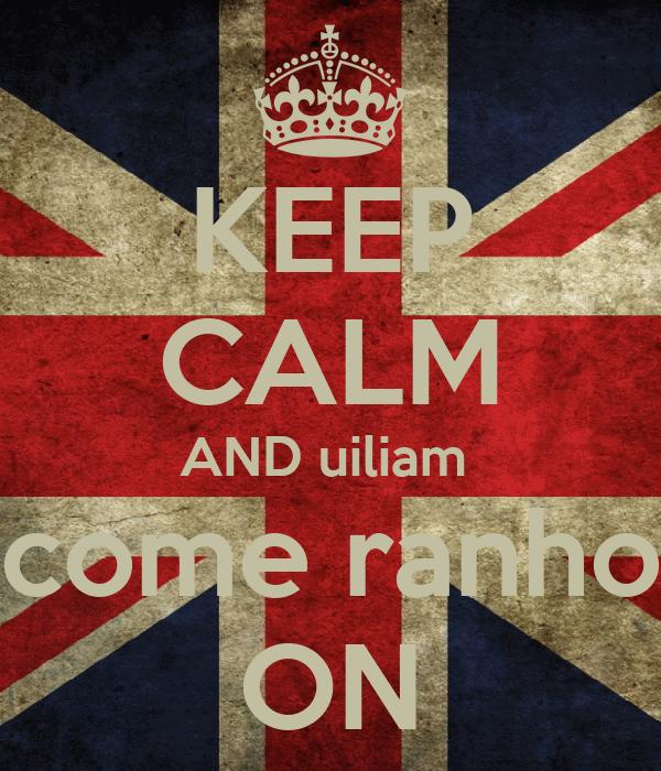 KEEP CALM AND uiliam  come ranho ON