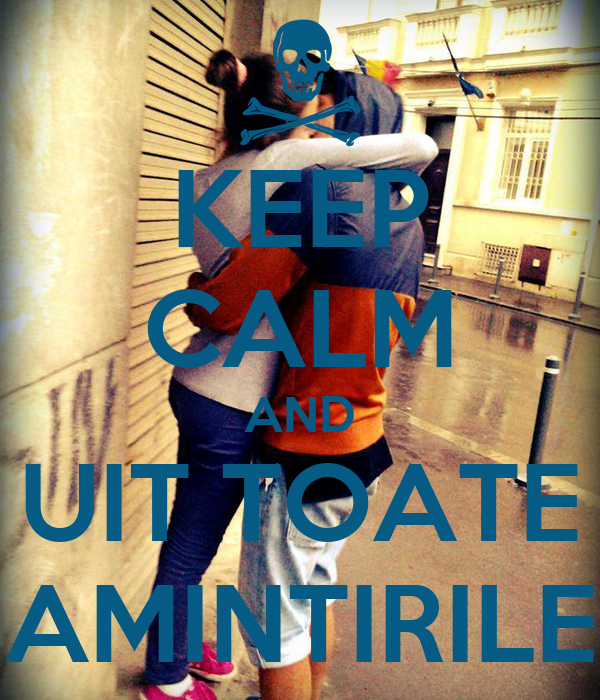 KEEP CALM AND UIT TOATE AMINTIRILE