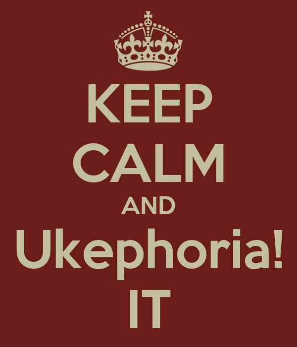 KEEP CALM AND Ukephoria! IT