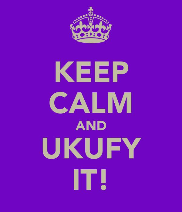 KEEP CALM AND UKUFY IT!