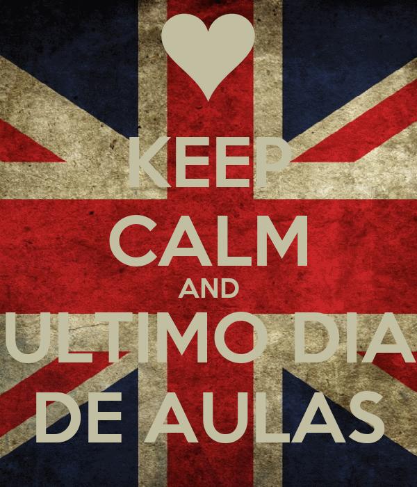KEEP CALM AND ULTIMO DIA DE AULAS
