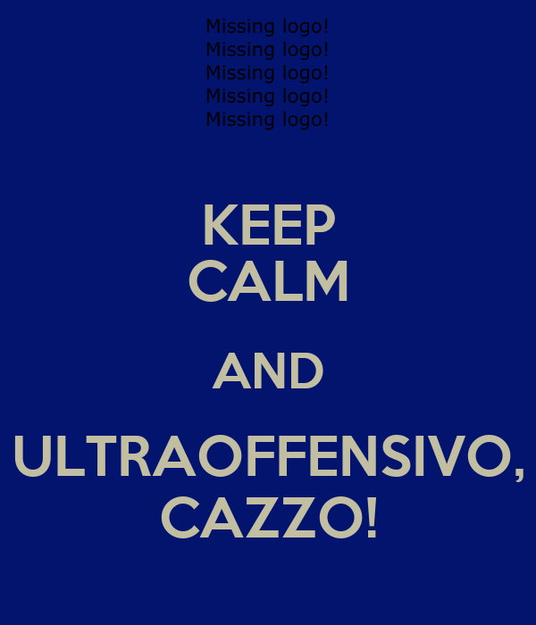 KEEP CALM AND ULTRAOFFENSIVO, CAZZO!