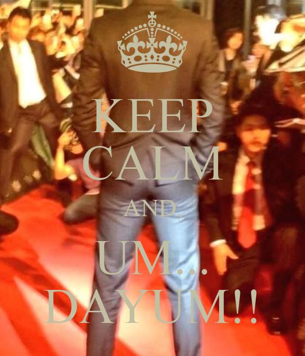 KEEP CALM AND, UM... DAYUM!!