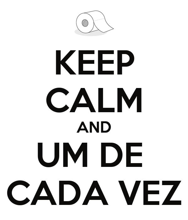 KEEP CALM AND UM DE  CADA VEZ