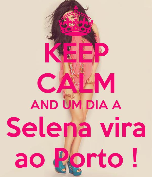 KEEP CALM AND UM DIA A Selena vira ao Porto !