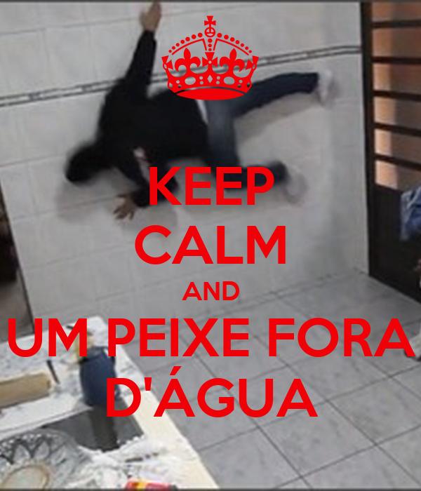KEEP CALM AND UM PEIXE FORA D'ÁGUA
