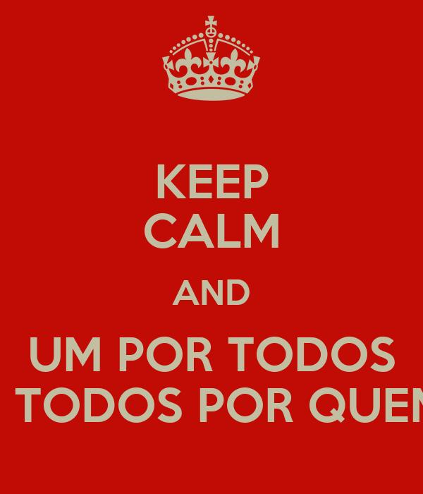 KEEP CALM AND UM POR TODOS E TODOS POR QUEM