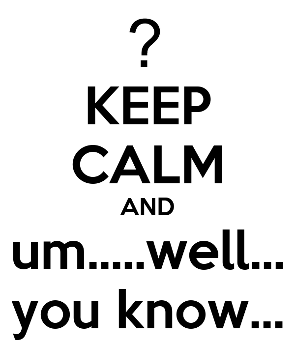 KEEP CALM AND um.....well... you know...
