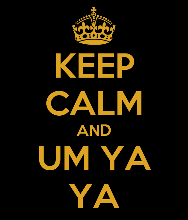 KEEP CALM AND UM YA YA