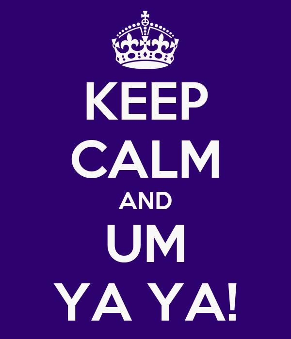 KEEP CALM AND UM YA YA!