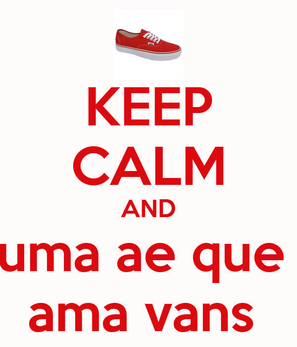 KEEP CALM AND uma ae que  ama vans