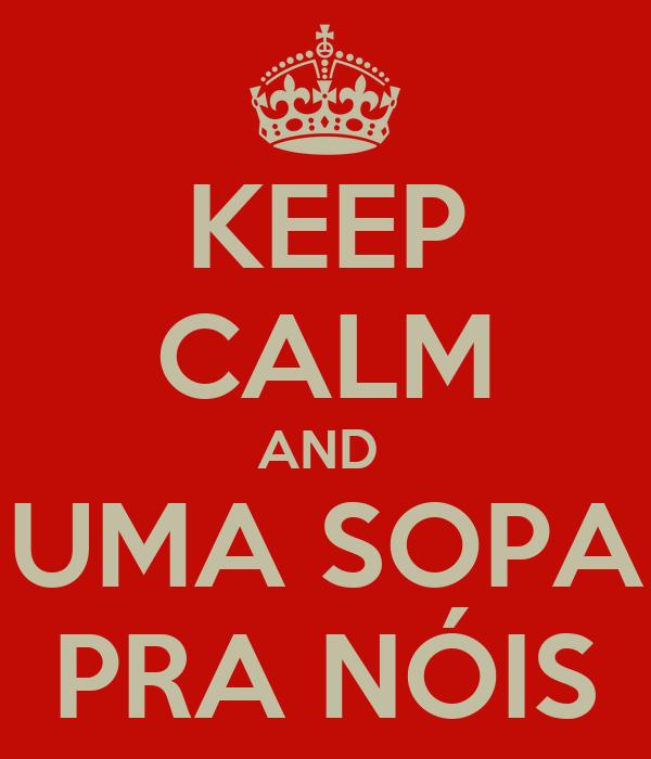 KEEP CALM AND  UMA SOPA PRA NÓIS