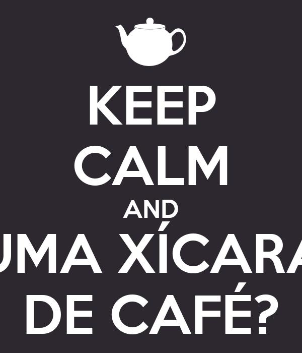 KEEP CALM AND UMA XÍCARA DE CAFÉ?