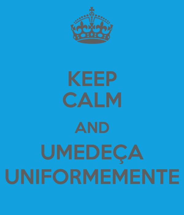 KEEP CALM AND UMEDEÇA UNIFORMEMENTE