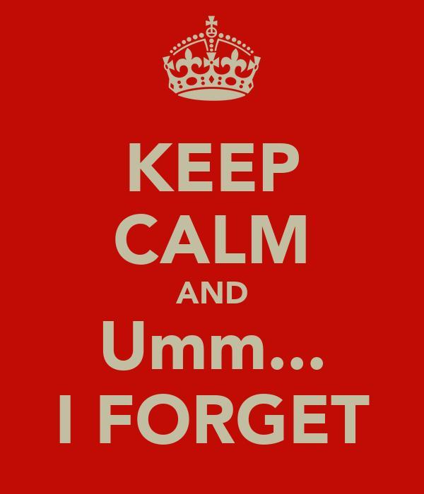 KEEP CALM AND Umm... I FORGET
